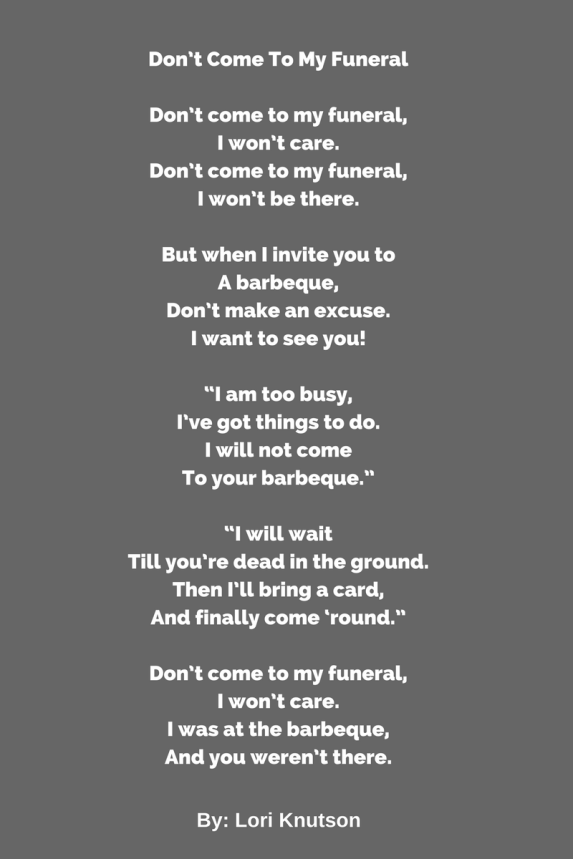Don_t Come To My Funeral(My Bad Poem That Makes a Good Point)Don_t come to my funeral,I won_t care.Don_t come to my funeral,I won_t be there.But when I invite you to A barbeque
