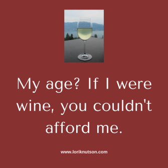 My age_ If I were wine, you couldn't afford me.